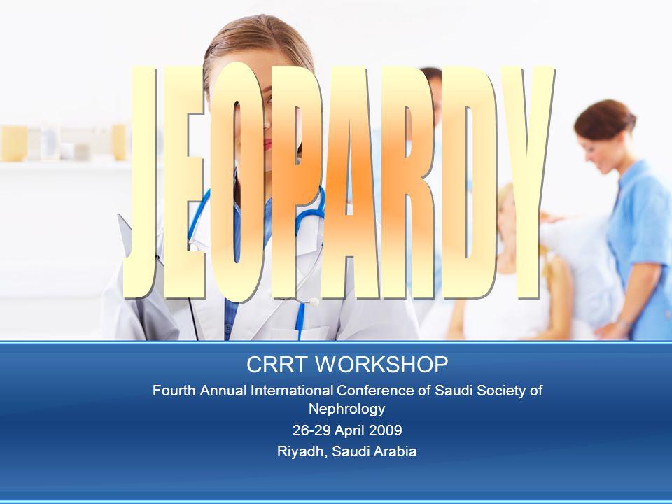 CRRT WORKSHOP Fourth Annual International Conference of Saudi Society of Nephrology 26-29 April 2009 Riyadh, Saudi Arabia