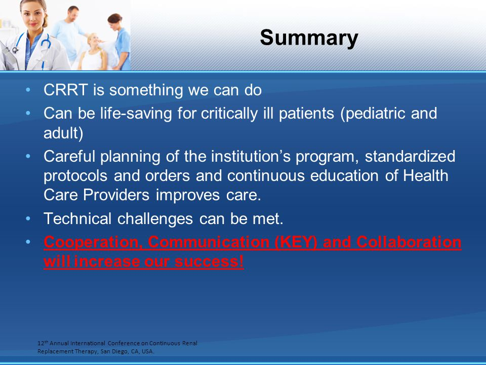 Summary CRRT is something we can do Can be life-saving for critically ill patients (pediatric and adult) Careful planning of the institutions program,