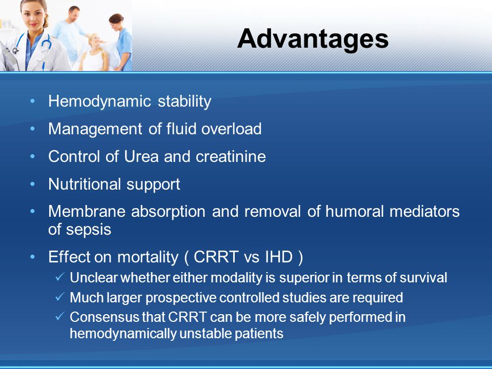Advantages Hemodynamic stability Management of fluid overload Control of Urea and creatinine Nutritional support Membrane absorption and removal of hu