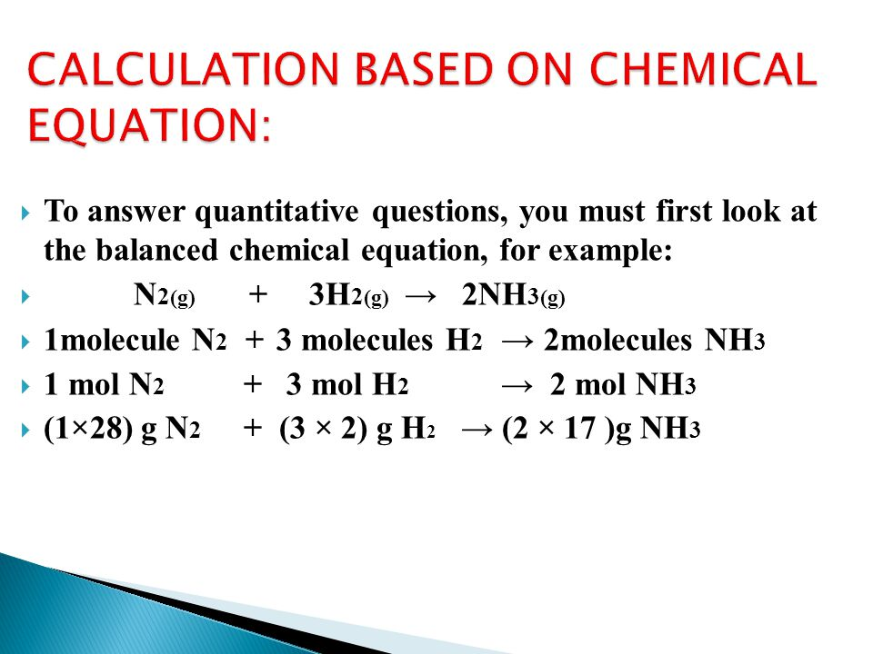 To answer quantitative questions, you must first look at the balanced chemical equation, for example: N 2 (g) + 3H 2 (g) 2NH 3 (g) 1molecule N 2 + 3 molecules H 2 2molecules NH 3 1 mol N 2 + 3 mol H 2 2 mol NH 3 (1×28) g N 2 + (3 × 2) g H 2 (2 × 17 )g NH 3
