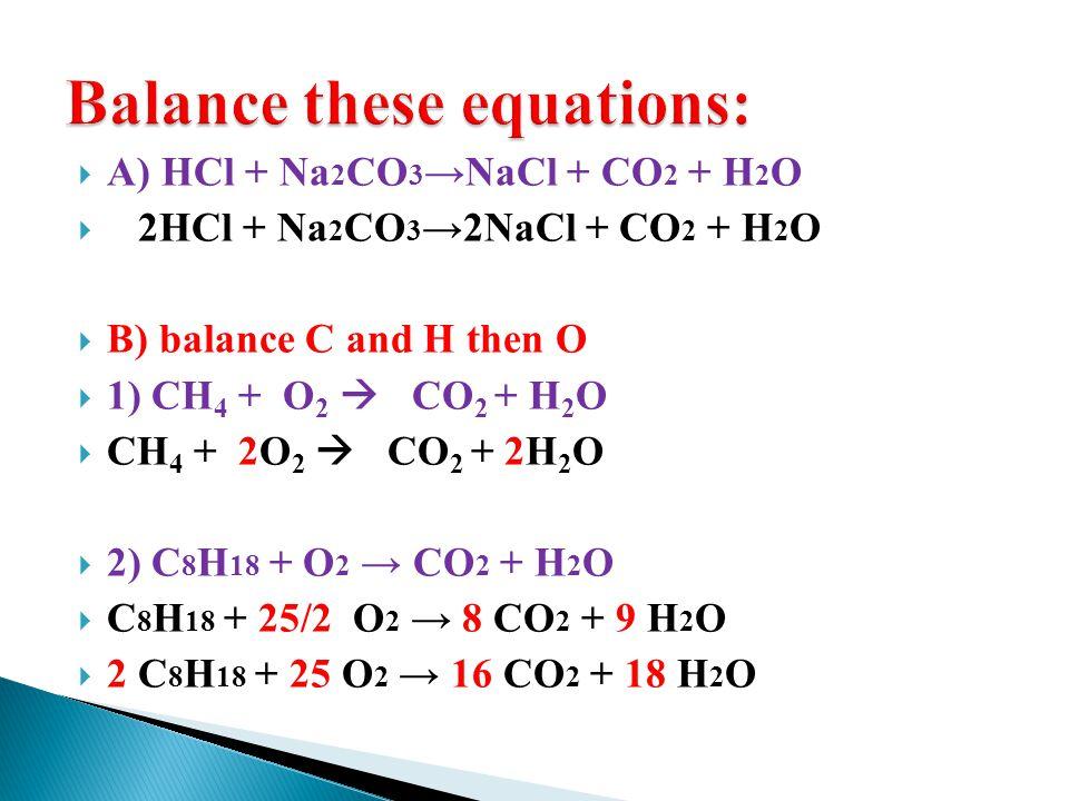 A) HCl + Na 2 CO 3 NaCl + CO 2 + H 2 O 2HCl + Na 2 CO 3 2NaCl + CO 2 + H 2 O B) balance C and H then O 1) CH 4 + O 2 CO 2 + H 2 O CH 4 + 2O 2 CO 2 + 2H 2 O 2) C 8 H 18 + O 2 CO 2 + H 2 O C 8 H 18 + 25/2 O 2 8 CO 2 + 9 H 2 O 2 C 8 H 18 + 25 O 2 16 CO 2 + 18 H 2 O