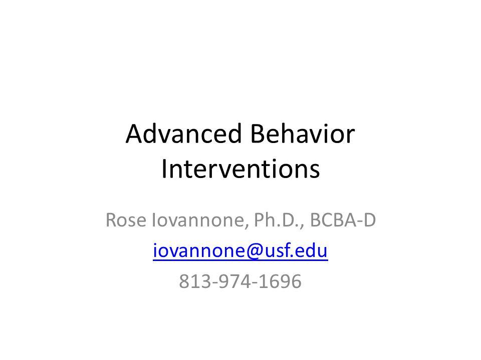 Advanced Behavior Interventions Rose Iovannone, Ph.D., BCBA-D iovannone@usf.edu 813-974-1696