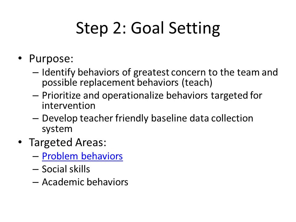 Step 2: Goal Setting Purpose: – Identify behaviors of greatest concern to the team and possible replacement behaviors (teach) – Prioritize and operati