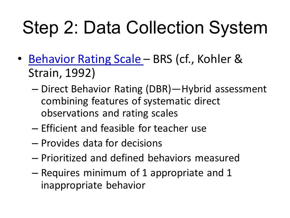 Step 2: Data Collection System Behavior Rating Scale – BRS (cf., Kohler & Strain, 1992) Behavior Rating Scale – Direct Behavior Rating (DBR)Hybrid ass