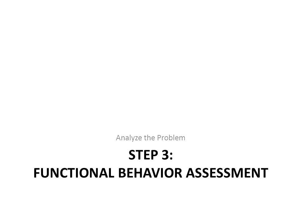 STEP 3: FUNCTIONAL BEHAVIOR ASSESSMENT Analyze the Problem