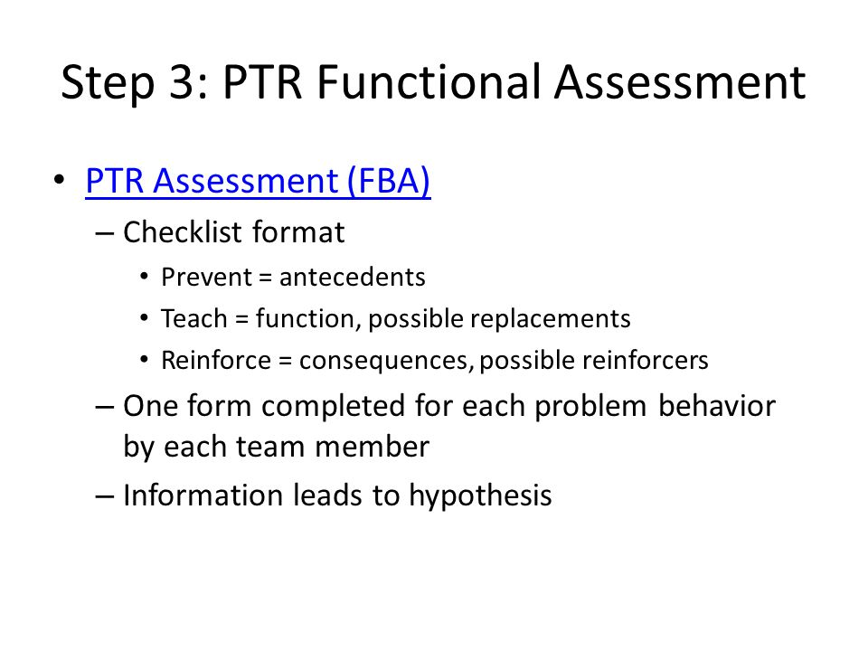 Step 3: PTR Functional Assessment PTR Assessment (FBA) – Checklist format Prevent = antecedents Teach = function, possible replacements Reinforce = co