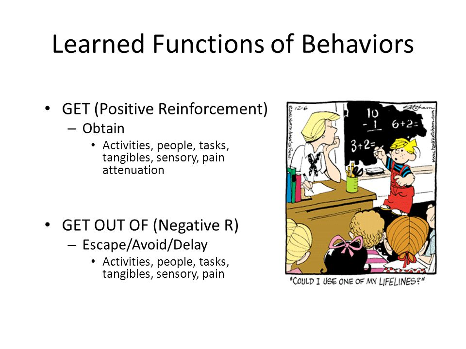 Learned Functions of Behaviors GET (Positive Reinforcement) – Obtain Activities, people, tasks, tangibles, sensory, pain attenuation GET OUT OF (Negat