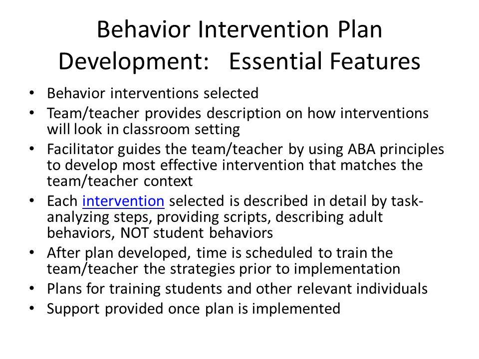 Behavior Intervention Plan Development: Essential Features Behavior interventions selected Team/teacher provides description on how interventions will
