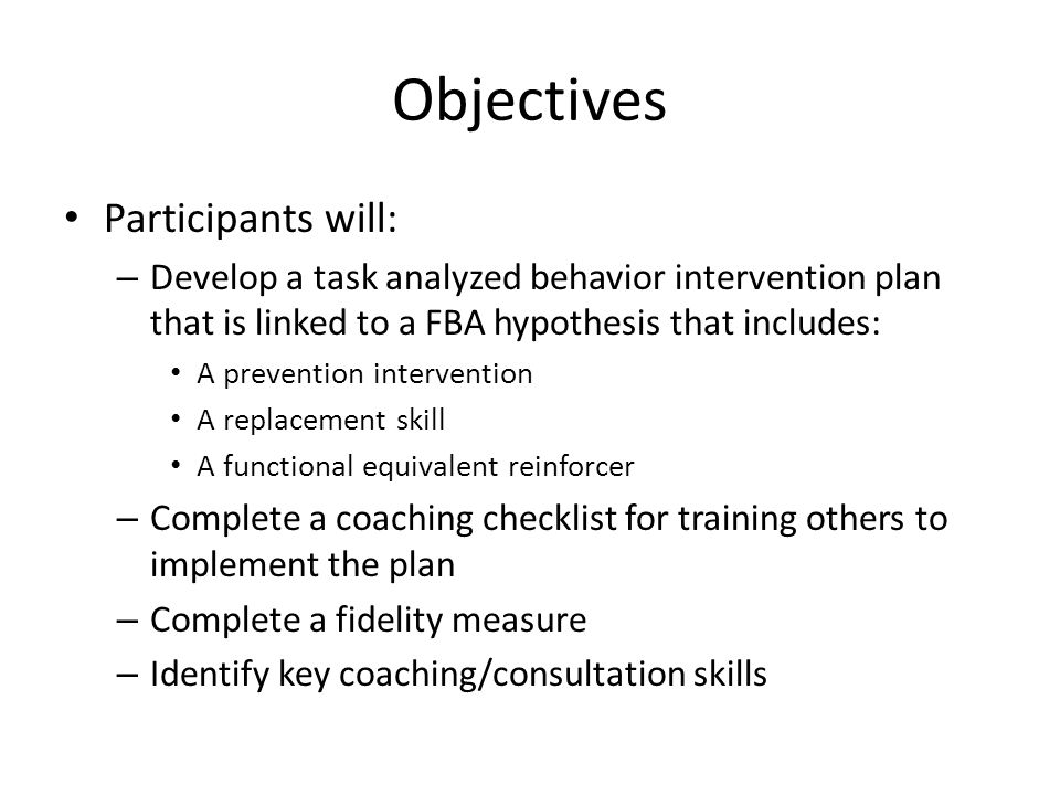 Objectives Participants will: – Develop a task analyzed behavior intervention plan that is linked to a FBA hypothesis that includes: A prevention inte