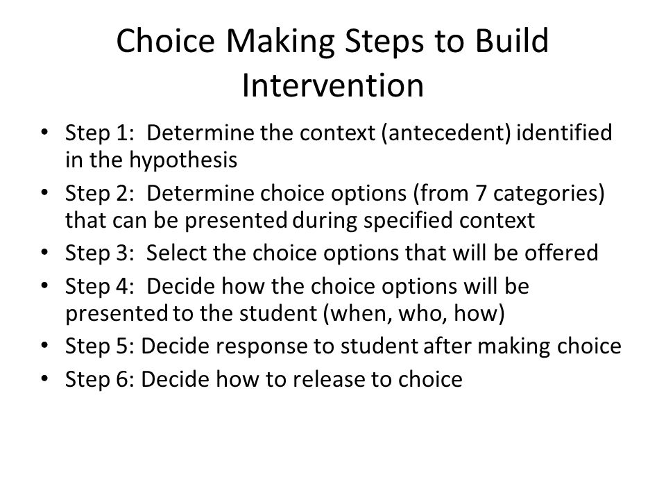 Choice Making Steps to Build Intervention Step 1: Determine the context (antecedent) identified in the hypothesis Step 2: Determine choice options (fr