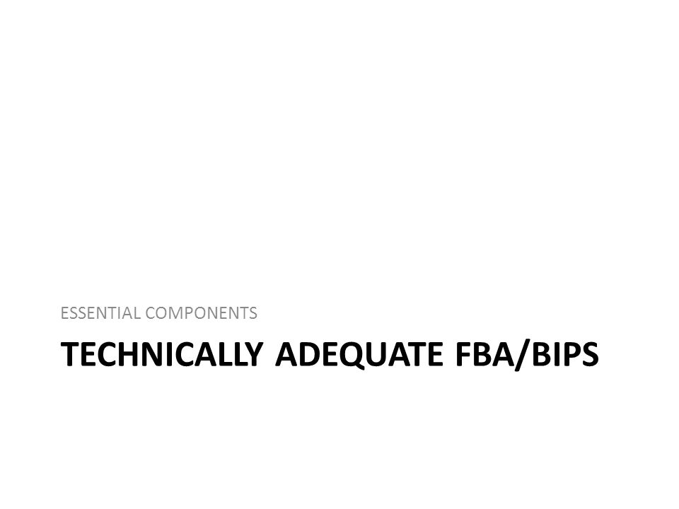 TECHNICALLY ADEQUATE FBA/BIPS ESSENTIAL COMPONENTS