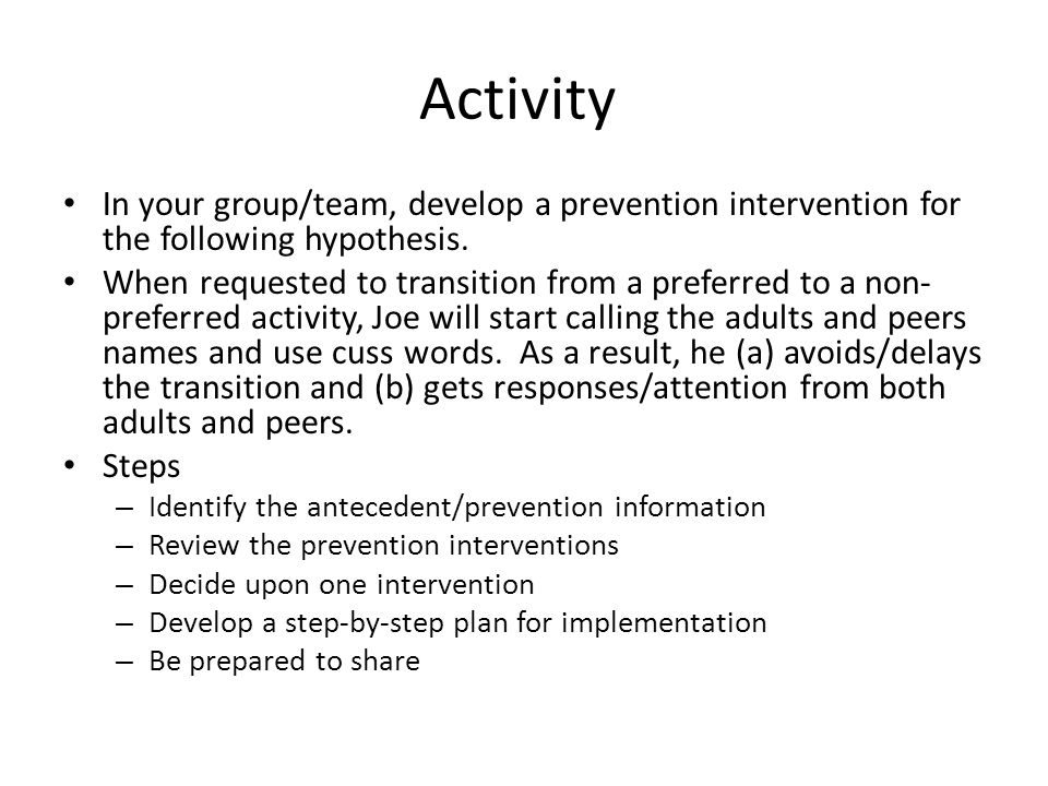 Activity In your group/team, develop a prevention intervention for the following hypothesis. When requested to transition from a preferred to a non- p