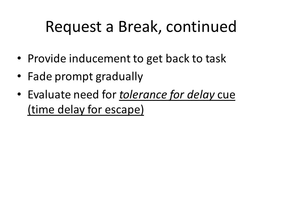 Request a Break, continued Provide inducement to get back to task Fade prompt gradually Evaluate need for tolerance for delay cue (time delay for esca