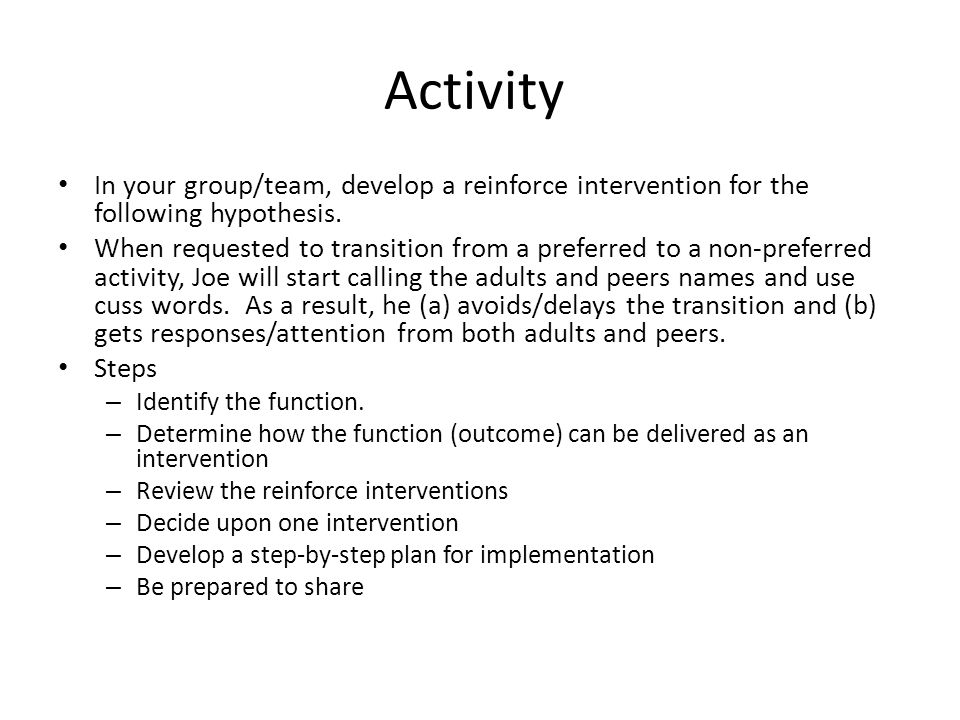 Activity In your group/team, develop a reinforce intervention for the following hypothesis. When requested to transition from a preferred to a non-pre