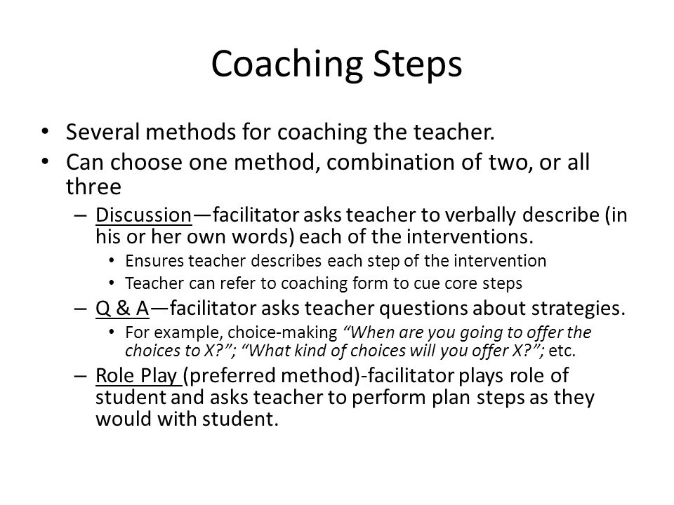 Coaching Steps Several methods for coaching the teacher. Can choose one method, combination of two, or all three – Discussionfacilitator asks teacher