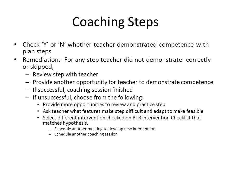 Coaching Steps Check Y or N whether teacher demonstrated competence with plan steps Remediation: For any step teacher did not demonstrate correctly or
