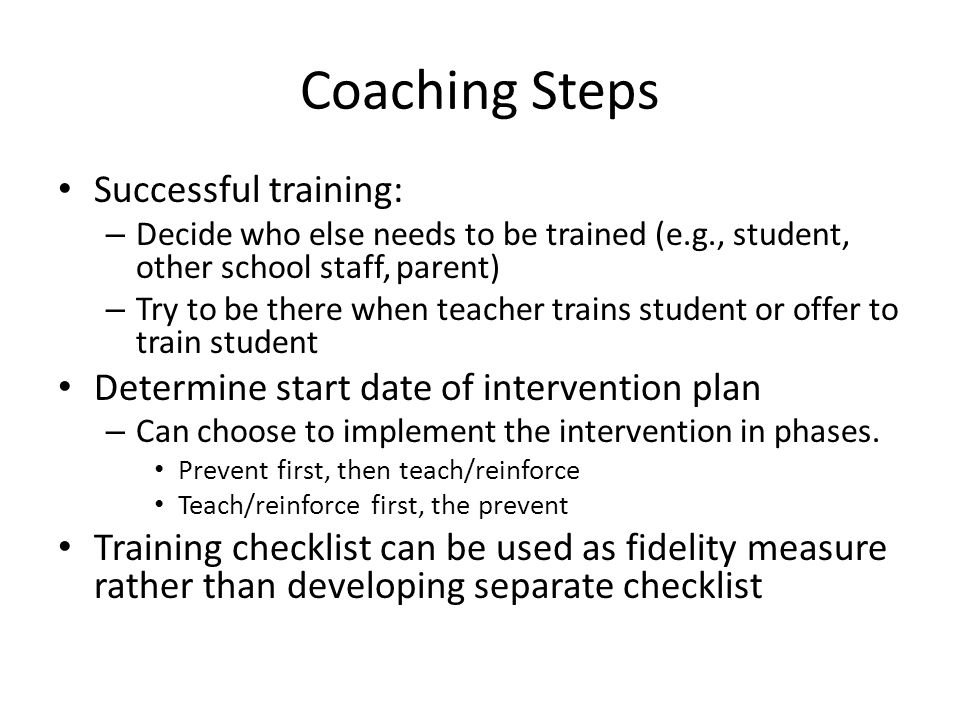 Coaching Steps Successful training: – Decide who else needs to be trained (e.g., student, other school staff, parent) – Try to be there when teacher t