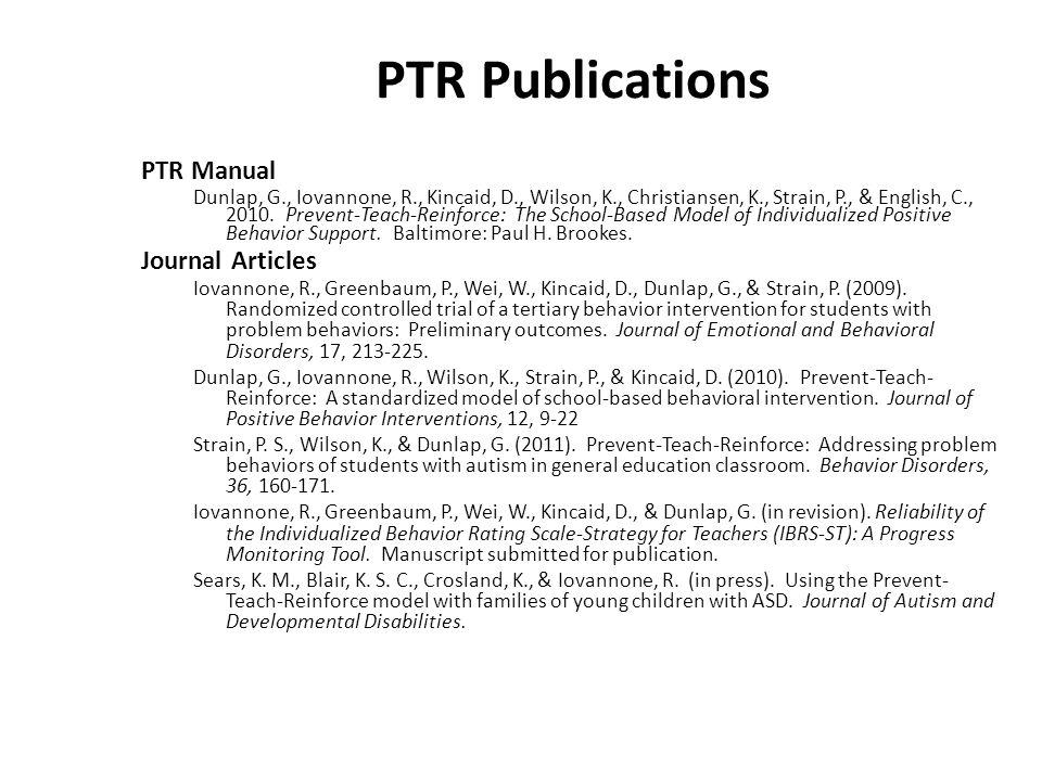 PTR Publications PTR Manual Dunlap, G., Iovannone, R., Kincaid, D., Wilson, K., Christiansen, K., Strain, P., & English, C., 2010. Prevent-Teach-Reinf