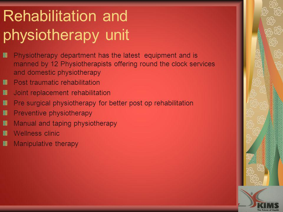 Rehabilitation and physiotherapy unit Physiotherapy department has the latest equipment and is manned by 12 Physiotherapists offering round the clock