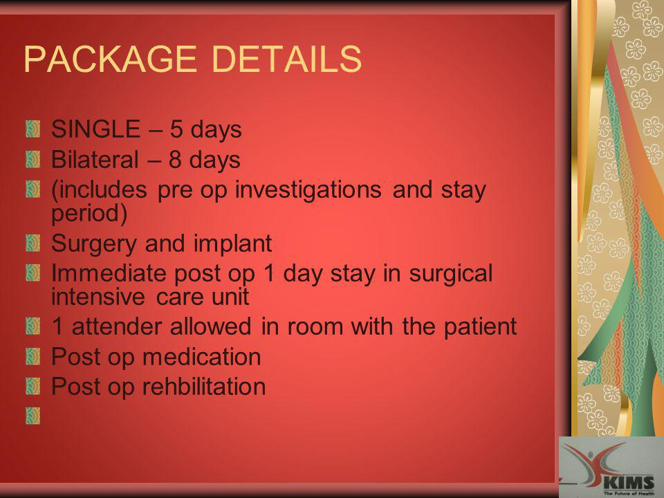PACKAGE DETAILS SINGLE – 5 days Bilateral – 8 days (includes pre op investigations and stay period) Surgery and implant Immediate post op 1 day stay i
