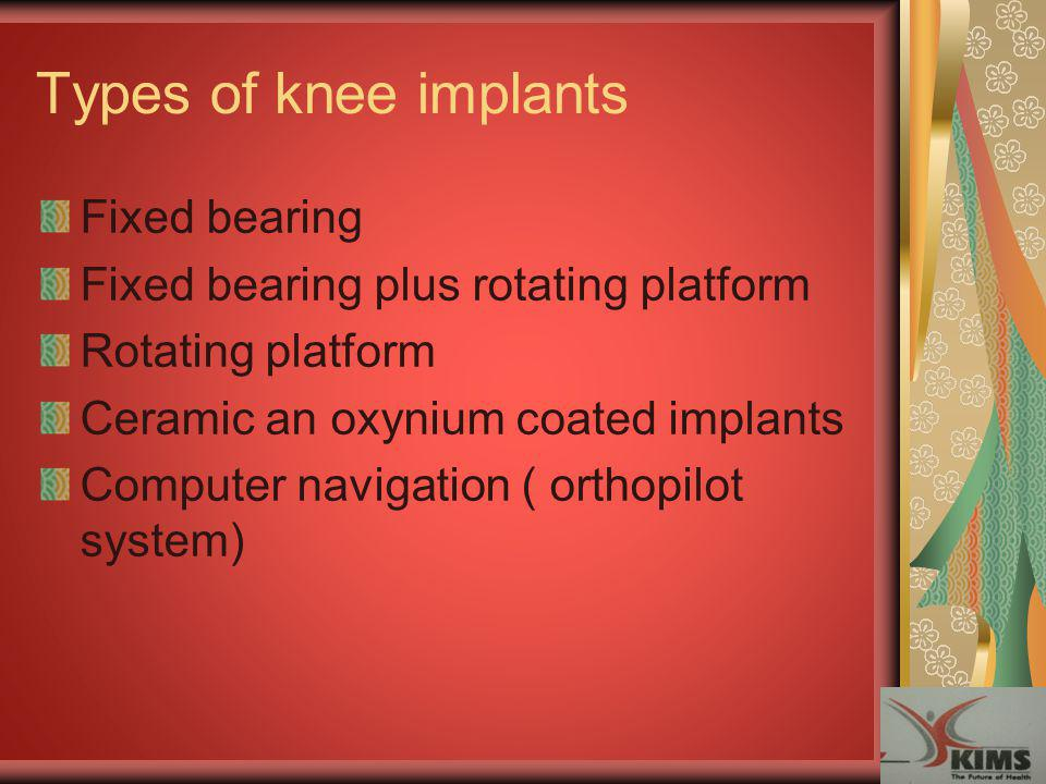 Types of knee implants Fixed bearing Fixed bearing plus rotating platform Rotating platform Ceramic an oxynium coated implants Computer navigation ( o