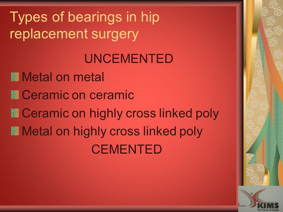 Types of bearings in hip replacement surgery UNCEMENTED Metal on metal Ceramic on ceramic Ceramic on highly cross linked poly Metal on highly cross li