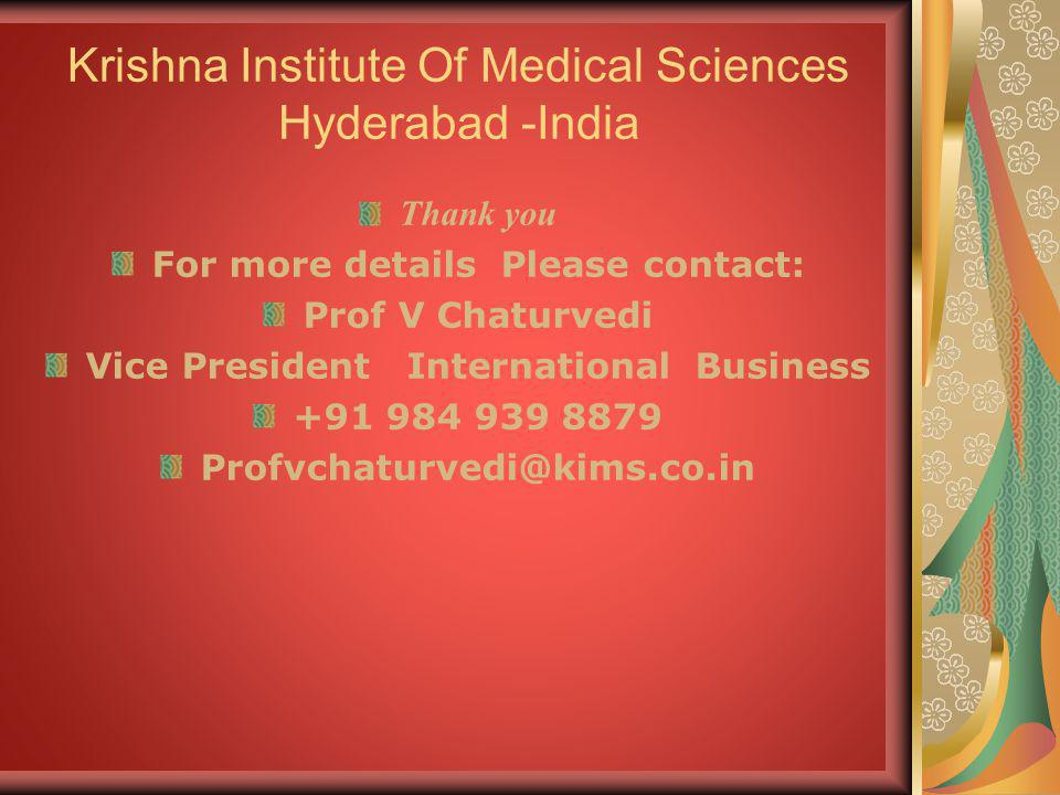 Krishna Institute Of Medical Sciences Hyderabad -India Thank you For more details Please contact: Prof V Chaturvedi Vice President International Busin