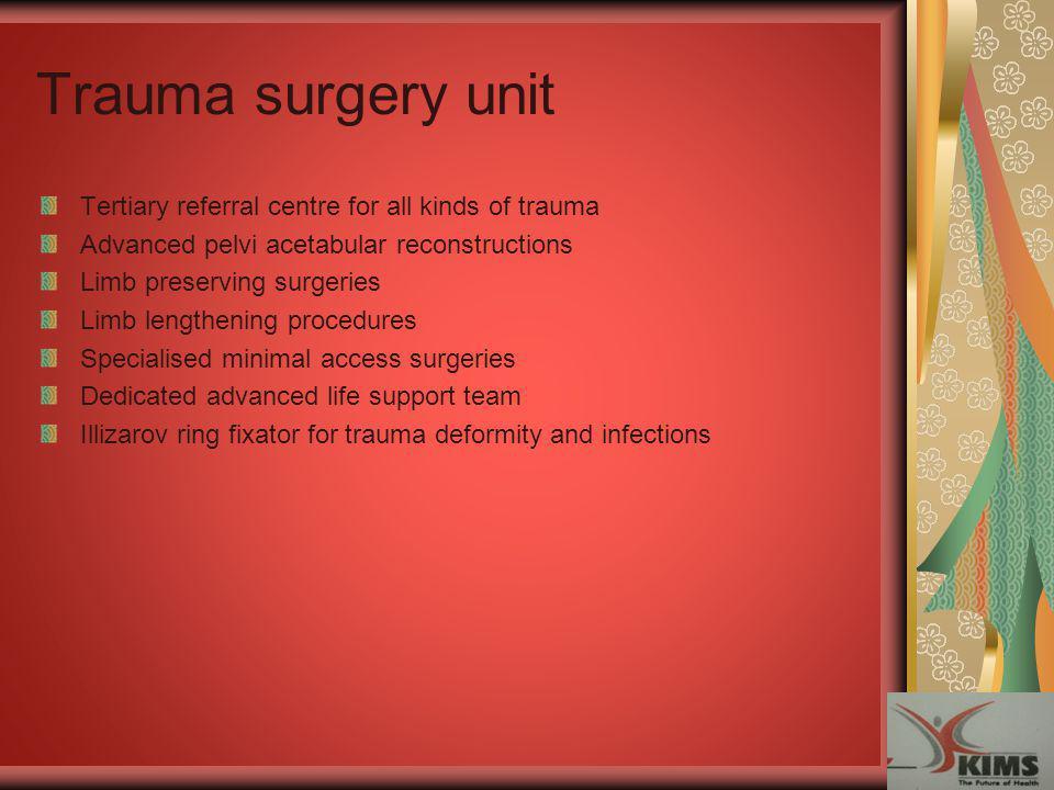 Trauma surgery unit Tertiary referral centre for all kinds of trauma Advanced pelvi acetabular reconstructions Limb preserving surgeries Limb lengthen