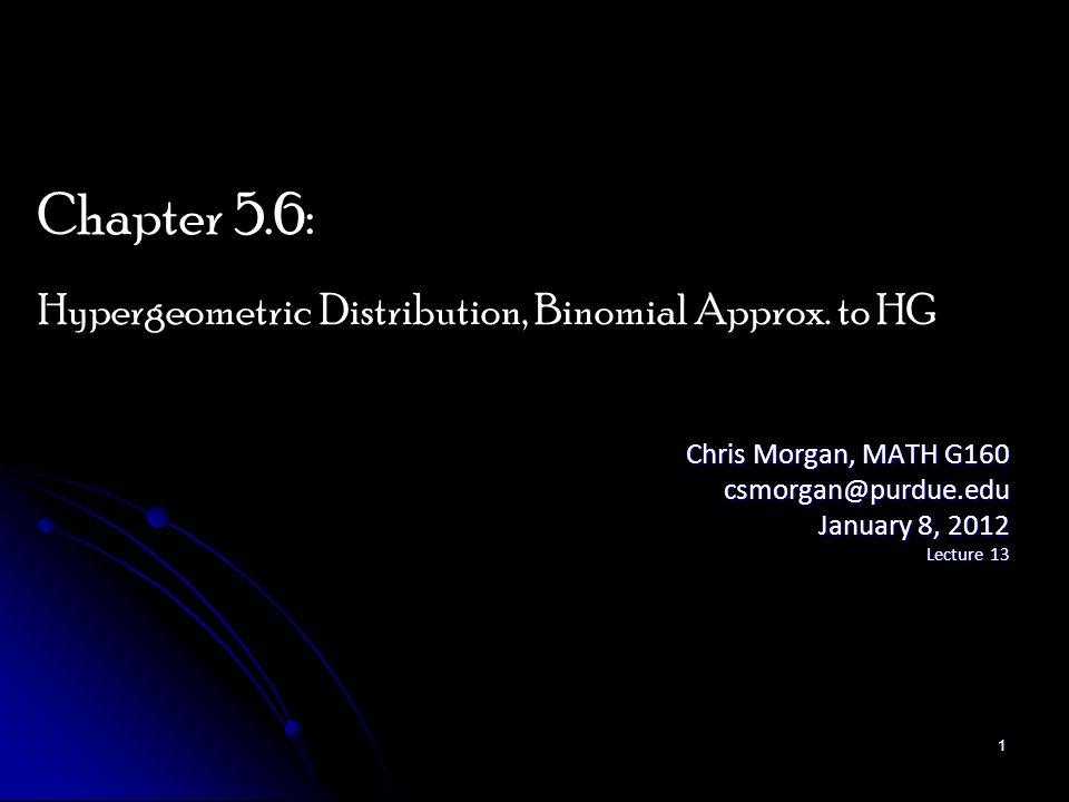 Chris Morgan, MATH G160 csmorgan@purdue.edu January 8, 2012 Lecture 13 Chapter 5.6: Hypergeometric Distribution, Binomial Approx. to HG 1