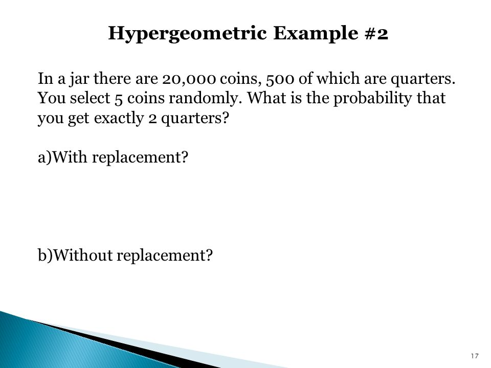Hypergeometric Example #2 17 In a jar there are 20,000 coins, 500 of which are quarters. You select 5 coins randomly. What is the probability that you