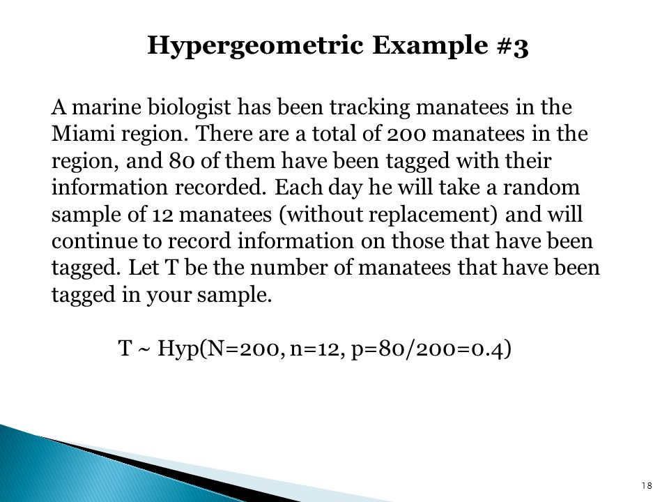 Hypergeometric Example #3 18 A marine biologist has been tracking manatees in the Miami region. There are a total of 200 manatees in the region, and 8