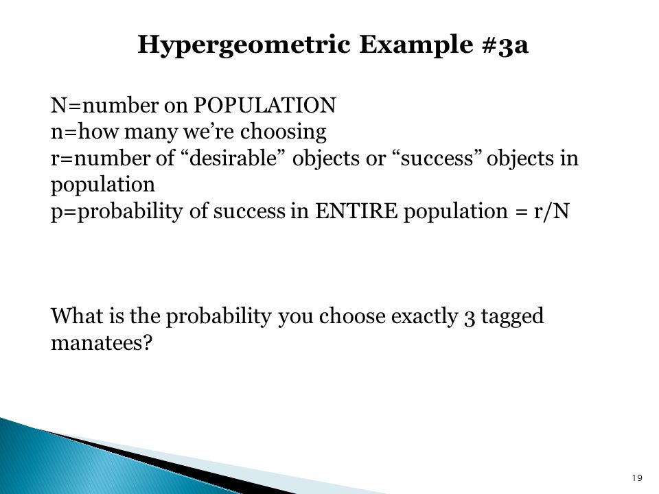 Hypergeometric Example #3a 19 N=number on POPULATION n=how many were choosing r=number of desirable objects or success objects in population p=probabi