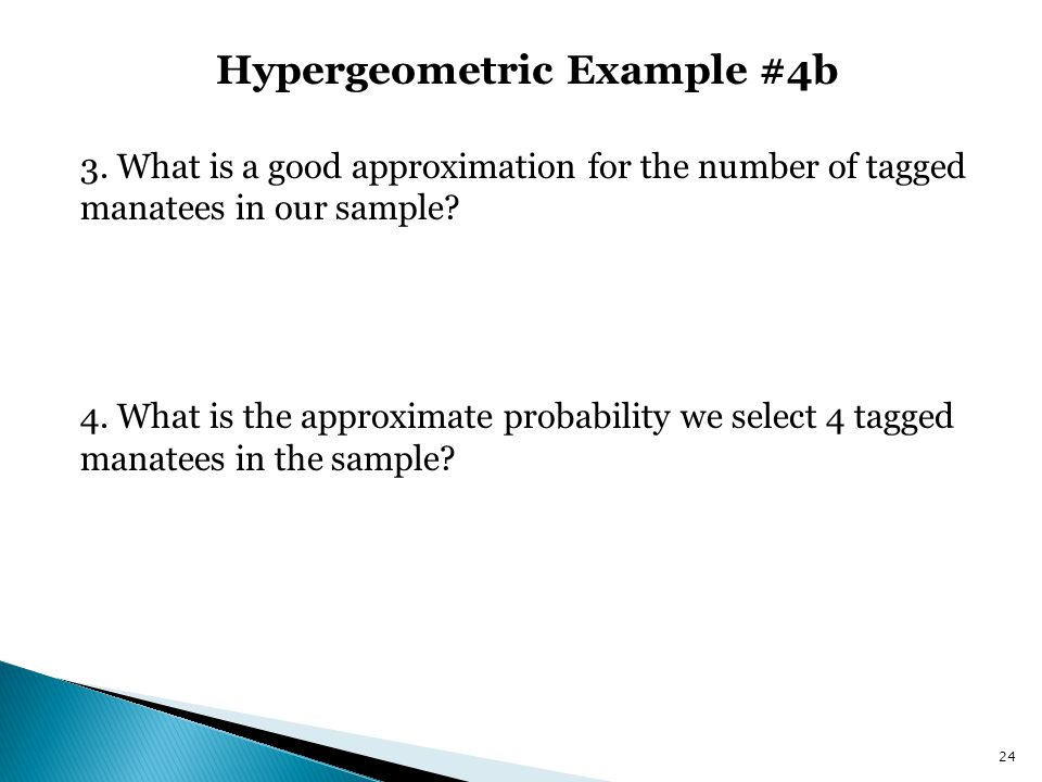 Hypergeometric Example #4b 24 3. What is a good approximation for the number of tagged manatees in our sample? 4. What is the approximate probability