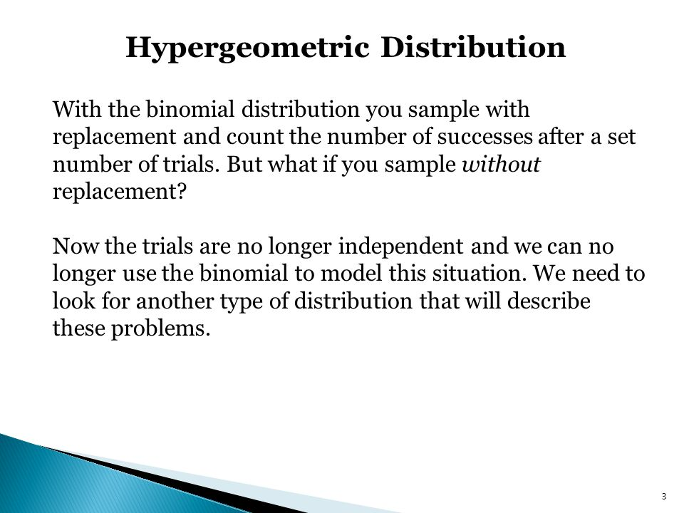 Hypergeometric Distribution 3 With the binomial distribution you sample with replacement and count the number of successes after a set number of trial
