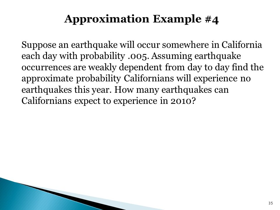 Approximation Example #4 35 Suppose an earthquake will occur somewhere in California each day with probability.005. Assuming earthquake occurrences ar