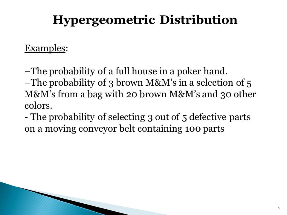 Hypergeometric Distribution 5 Examples: –The probability of a full house in a poker hand. –The probability of 3 brown M&Ms in a selection of 5 M&Ms fr