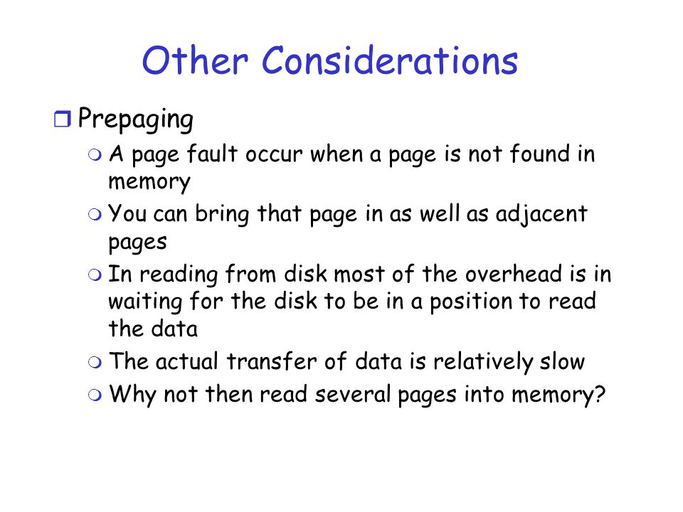 Other Considerations r Prepaging m A page fault occur when a page is not found in memory m You can bring that page in as well as adjacent pages m In reading from disk most of the overhead is in waiting for the disk to be in a position to read the data m The actual transfer of data is relatively slow m Why not then read several pages into memory