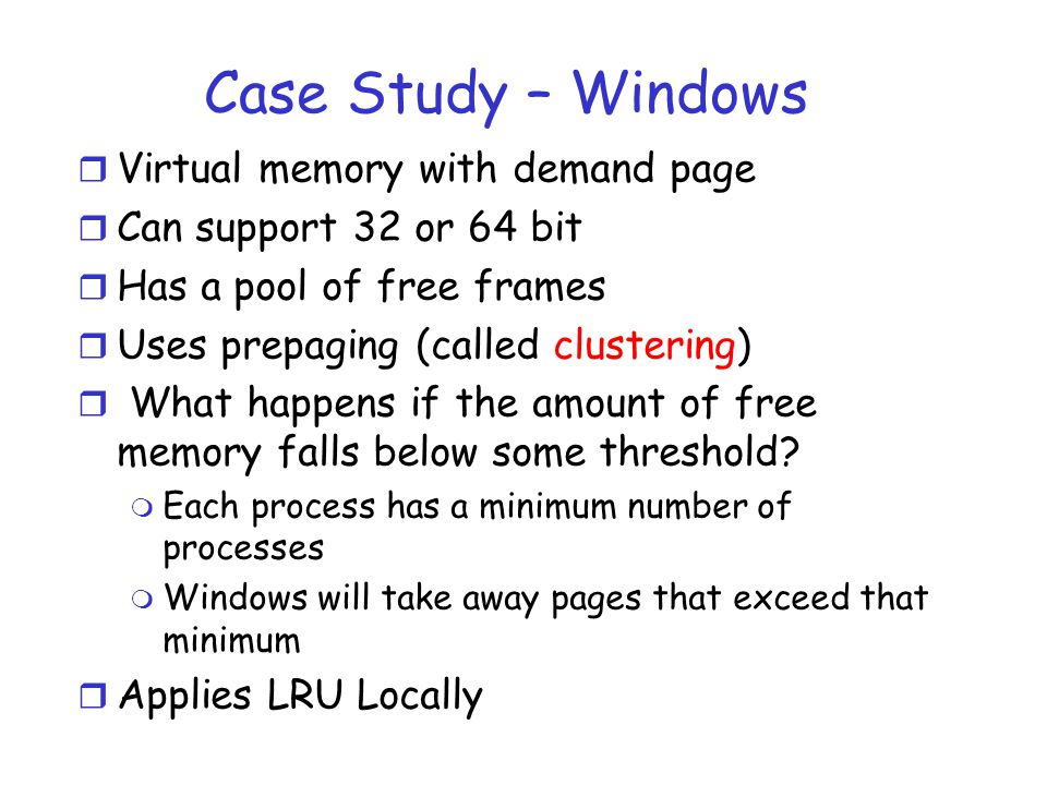 Case Study – Windows r Virtual memory with demand page r Can support 32 or 64 bit r Has a pool of free frames r Uses prepaging (called clustering) r What happens if the amount of free memory falls below some threshold.