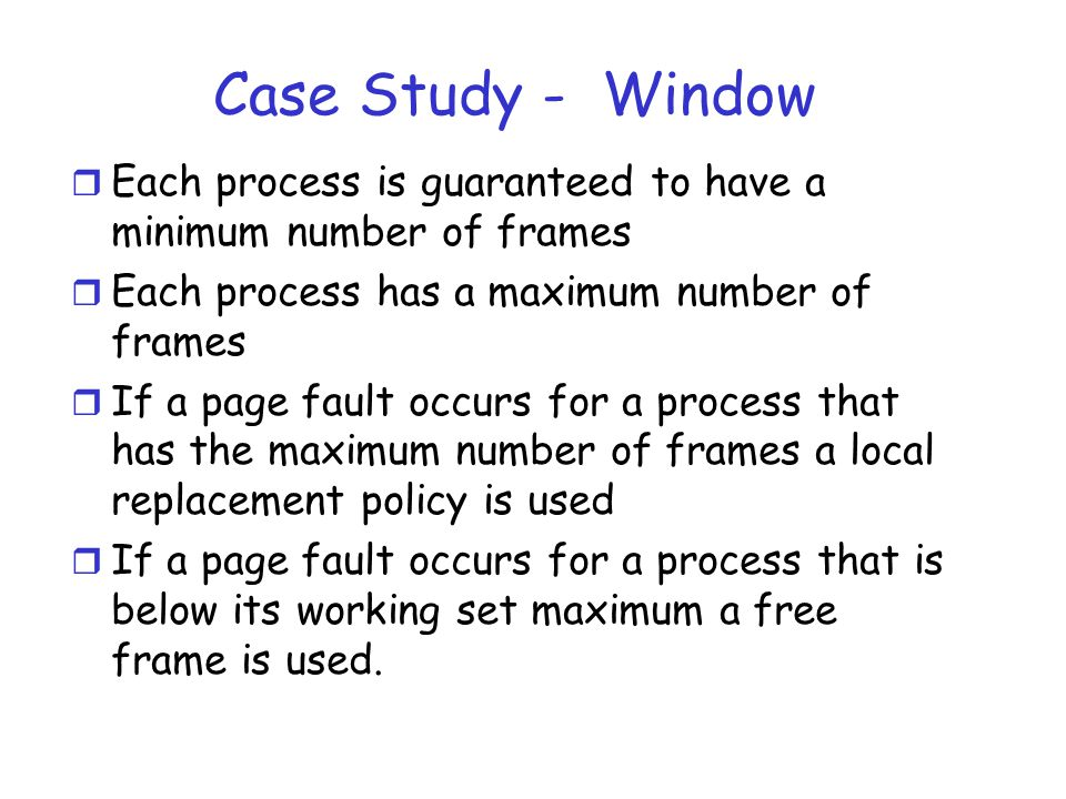 Case Study - Window r Each process is guaranteed to have a minimum number of frames r Each process has a maximum number of frames r If a page fault occurs for a process that has the maximum number of frames a local replacement policy is used r If a page fault occurs for a process that is below its working set maximum a free frame is used.