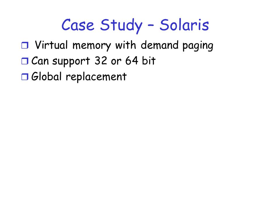 Case Study – Solaris r Virtual memory with demand paging r Can support 32 or 64 bit r Global replacement
