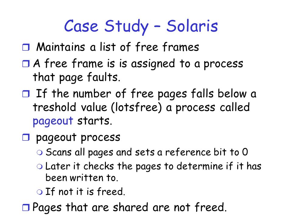 Case Study – Solaris r Maintains a list of free frames r A free frame is is assigned to a process that page faults.