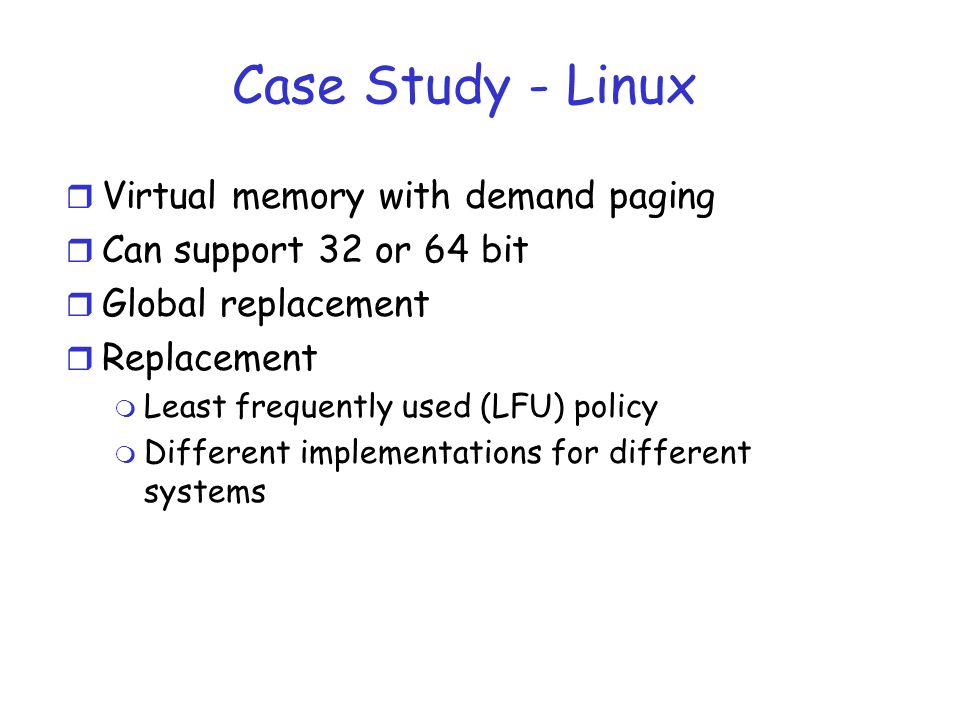 Case Study - Linux r Virtual memory with demand paging r Can support 32 or 64 bit r Global replacement r Replacement m Least frequently used (LFU) policy m Different implementations for different systems