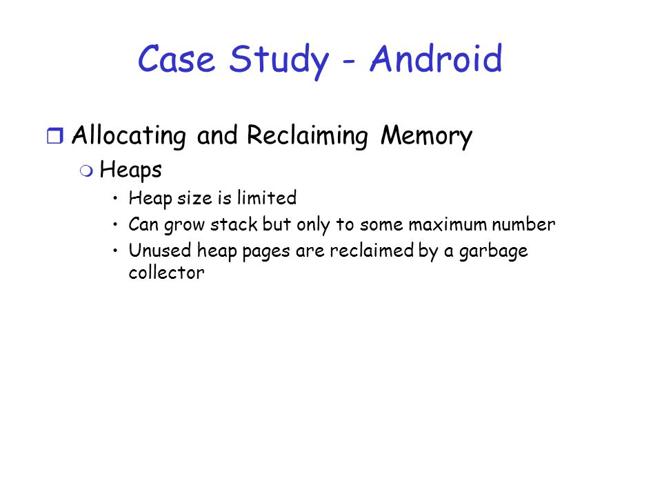 Case Study - Android r Allocating and Reclaiming Memory m Heaps Heap size is limited Can grow stack but only to some maximum number Unused heap pages are reclaimed by a garbage collector