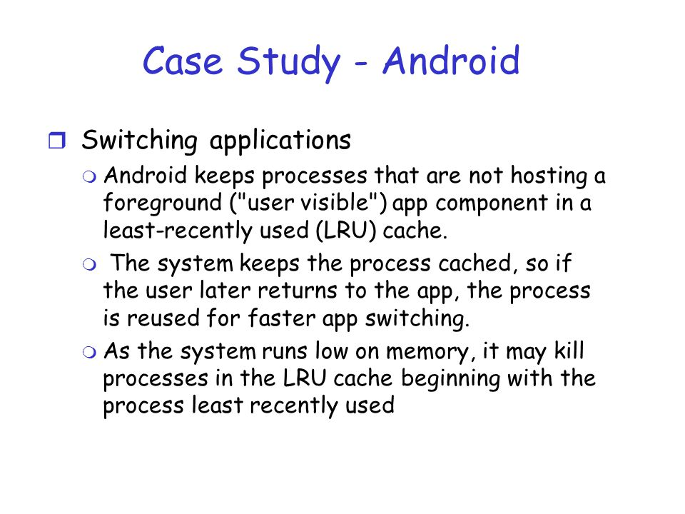 Case Study - Android r Switching applications m Android keeps processes that are not hosting a foreground ( user visible ) app component in a least-recently used (LRU) cache.