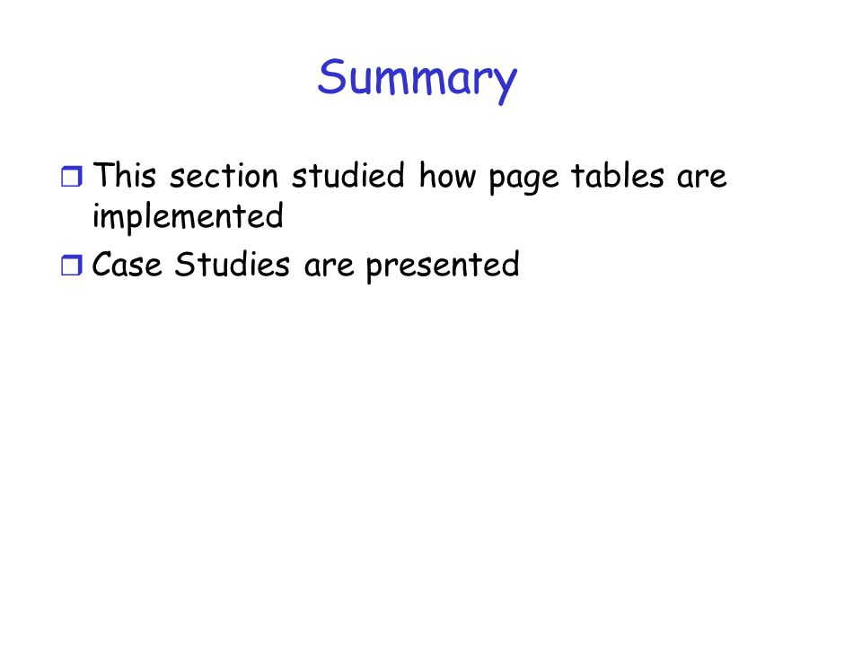 Summary r This section studied how page tables are implemented r Case Studies are presented