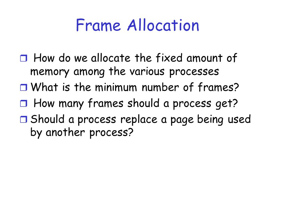 Frame Allocation r How do we allocate the fixed amount of memory among the various processes r What is the minimum number of frames.