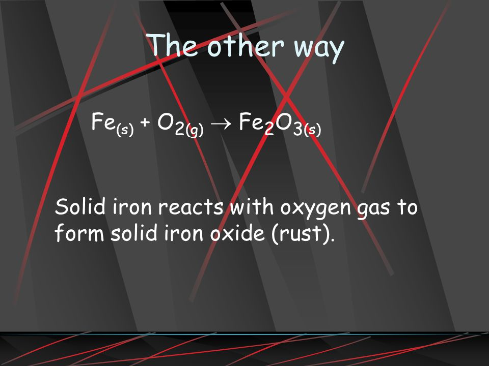 The other way Fe (s) + O 2 (g) Fe 2 O 3 (s) Solid iron reacts with oxygen gas to form solid iron oxide (rust).