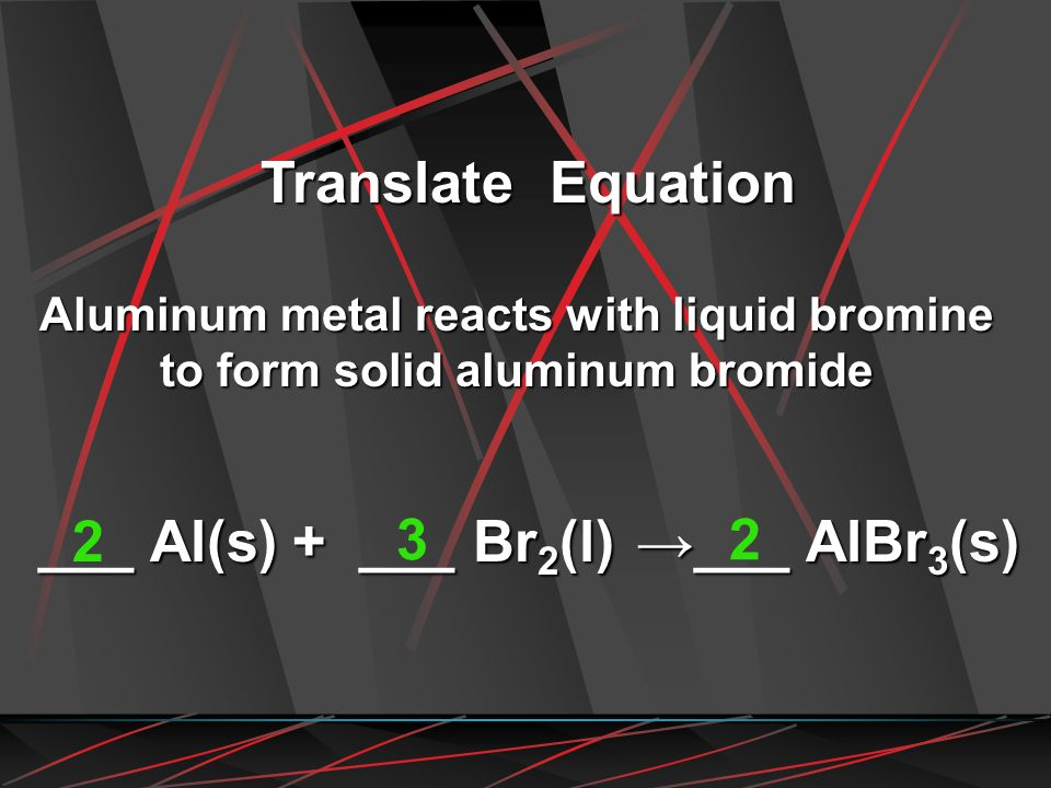 Aluminum metal reacts with liquid bromine to form solid aluminum bromide Translate Equation ___ Al(s) + ___ Br 2 (l) ___ AlBr 3 (s) 2 32