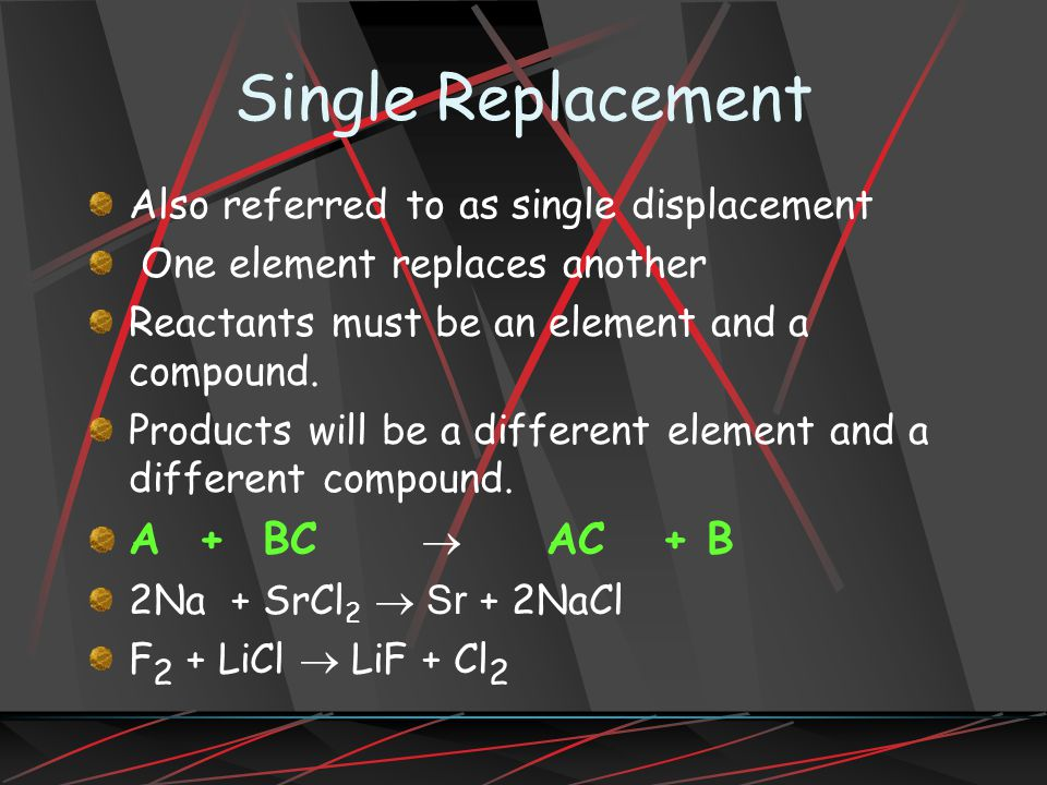 Single Replacement Also referred to as single displacement One element replaces another Reactants must be an element and a compound.