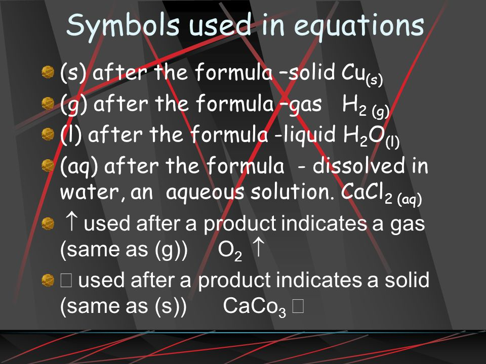 Symbols used in equations (s) after the formula –solid Cu (s) (g) after the formula –gas H 2 (g) (l) after the formula -liquid H 2 O (l) (aq) after the formula - dissolved in water, an aqueous solution.